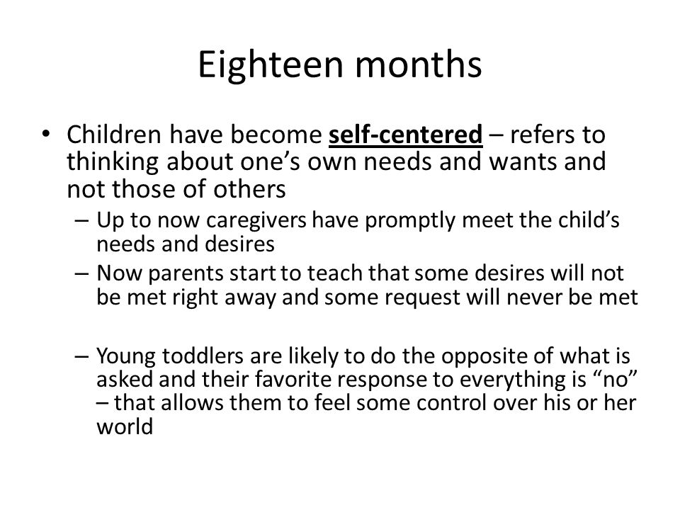 Eighteen months Children have become self-centered – refers to thinking about one's own needs and wants and not those of others.