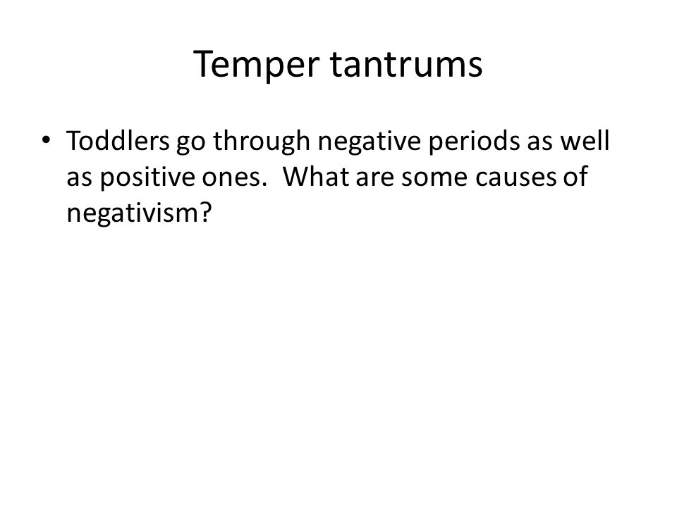 Temper tantrums Toddlers go through negative periods as well as positive ones.