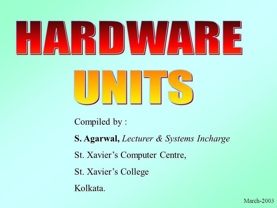 HARDWARE UNITS Compiled by : S. Agarwal, Lecturer & Systems Incharge