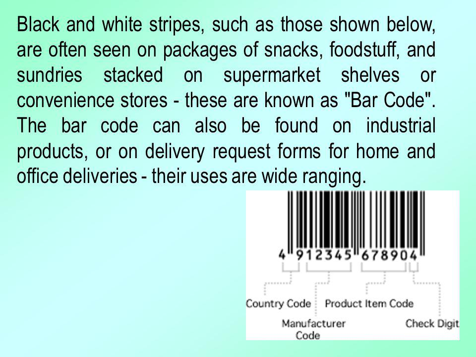 Black and white stripes, such as those shown below, are often seen on packages of snacks, foodstuff, and sundries stacked on supermarket shelves or convenience stores - these are known as Bar Code .