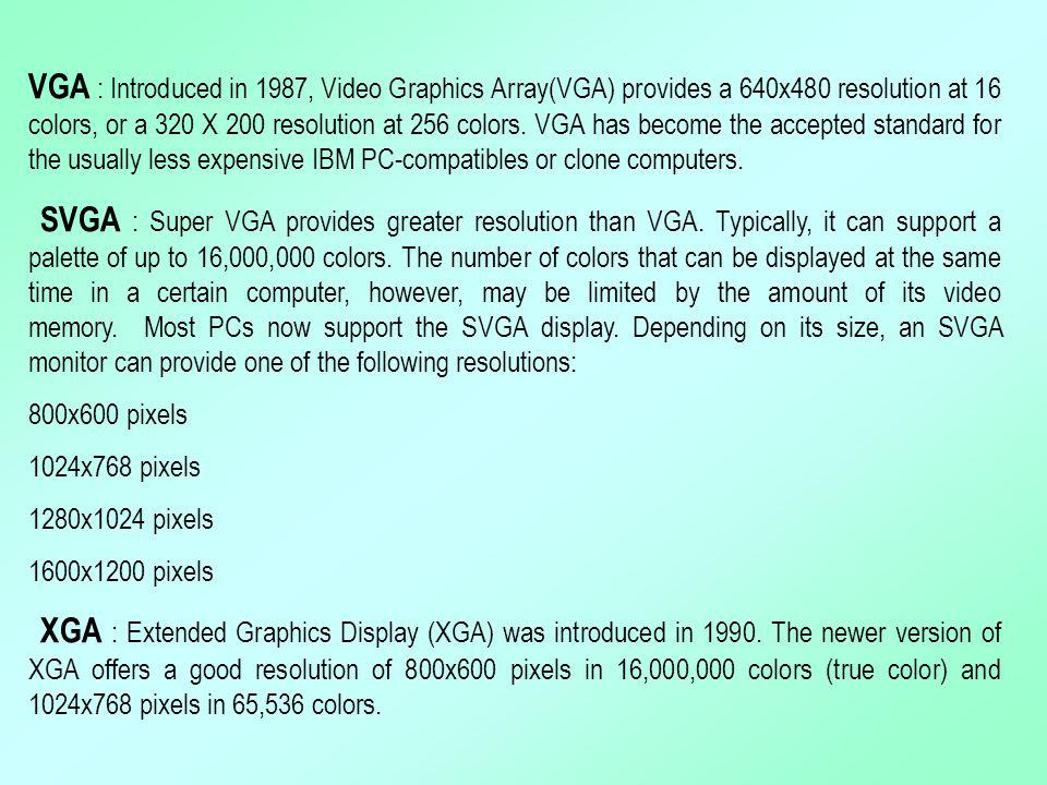 VGA : Introduced in 1987, Video Graphics Array(VGA) provides a 640x480 resolution at 16 colors, or a 320 X 200 resolution at 256 colors. VGA has become the accepted standard for the usually less expensive IBM PC-compatibles or clone computers.