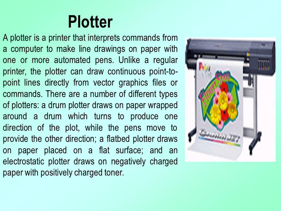 Plotter A plotter is a printer that interprets commands from a computer to make line drawings on paper with one or more automated pens. Unlike a regular printer, the plotter can draw continuous point-to-point lines directly from vector graphics files or commands. There are a number of different types of plotters: a drum plotter draws on paper wrapped around a drum which turns to produce one direction of the plot, while the pens move to provide the other direction; a flatbed plotter draws on paper placed on a flat surface; and an electrostatic plotter draws on negatively charged paper with positively charged toner.