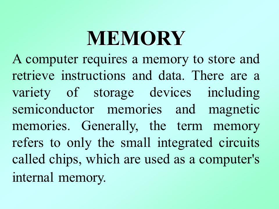 MEMORY A computer requires a memory to store and retrieve instructions and data.