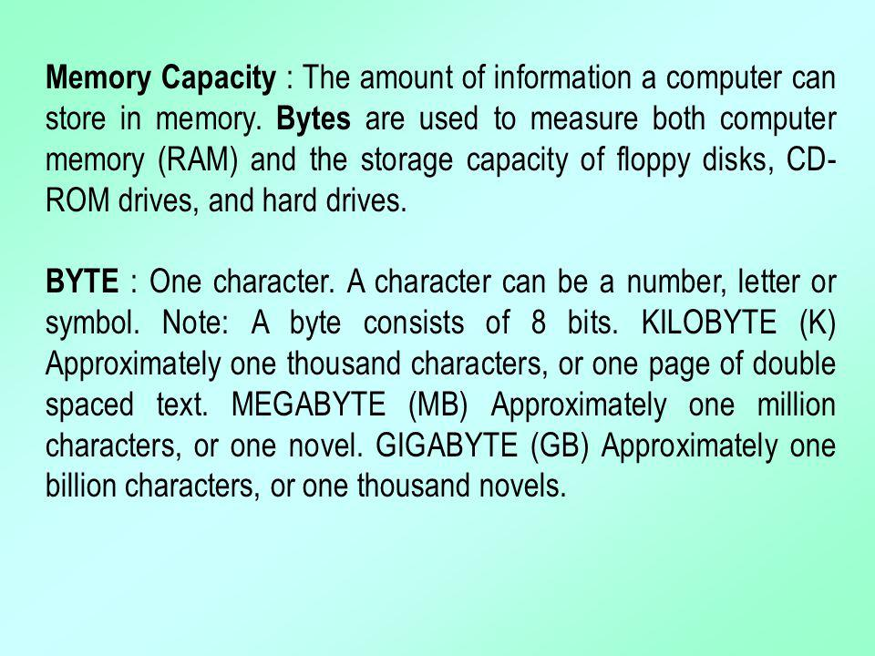 Memory Capacity : The amount of information a computer can store in memory. Bytes are used to measure both computer memory (RAM) and the storage capacity of floppy disks, CD-ROM drives, and hard drives.