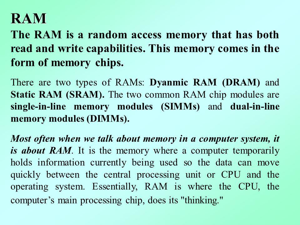 RAM The RAM is a random access memory that has both read and write capabilities. This memory comes in the form of memory chips.