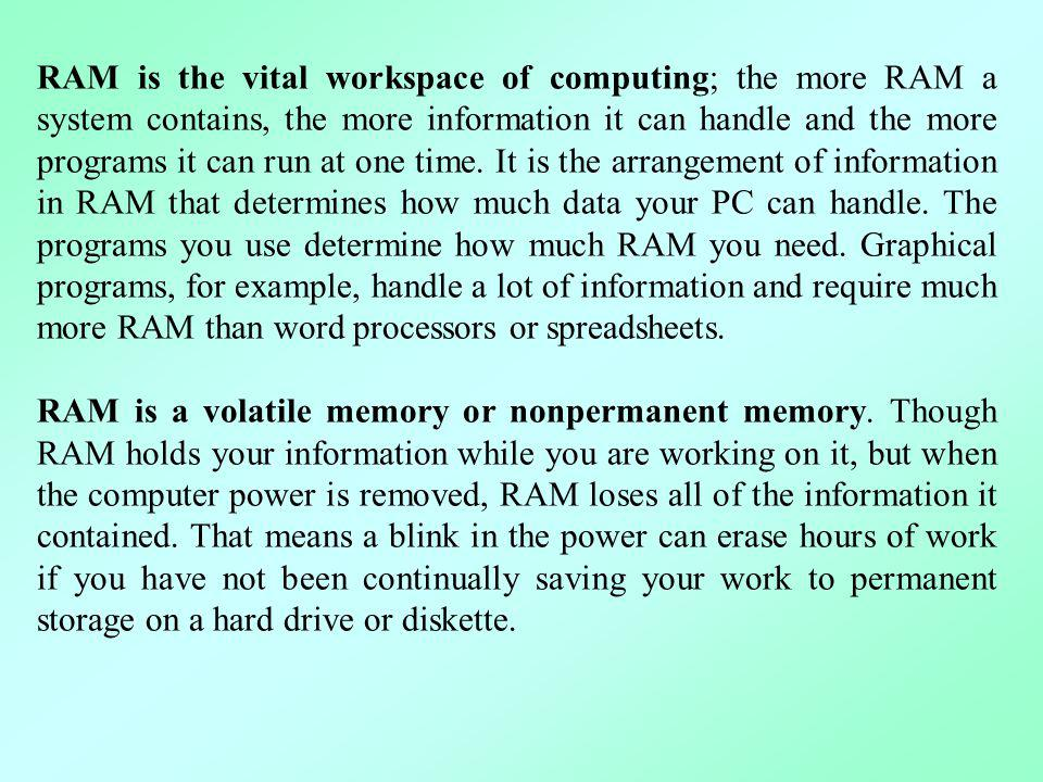 RAM is the vital workspace of computing; the more RAM a system contains, the more information it can handle and the more programs it can run at one time. It is the arrangement of information in RAM that determines how much data your PC can handle. The programs you use determine how much RAM you need. Graphical programs, for example, handle a lot of information and require much more RAM than word processors or spreadsheets.