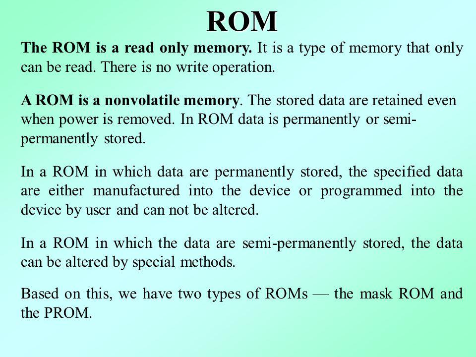 ROM The ROM is a read only memory. It is a type of memory that only can be read. There is no write operation.