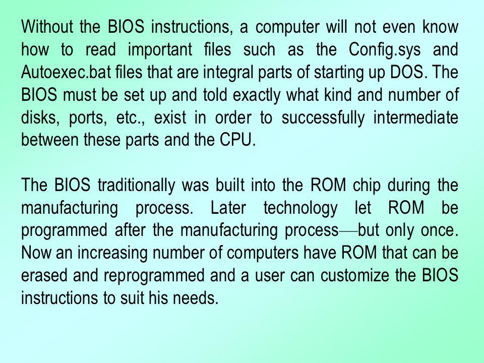 Without the BIOS instructions, a computer will not even know how to read important files such as the Config.sys and Autoexec.bat files that are integral parts of starting up DOS. The BIOS must be set up and told exactly what kind and number of disks, ports, etc., exist in order to successfully intermediate between these parts and the CPU.