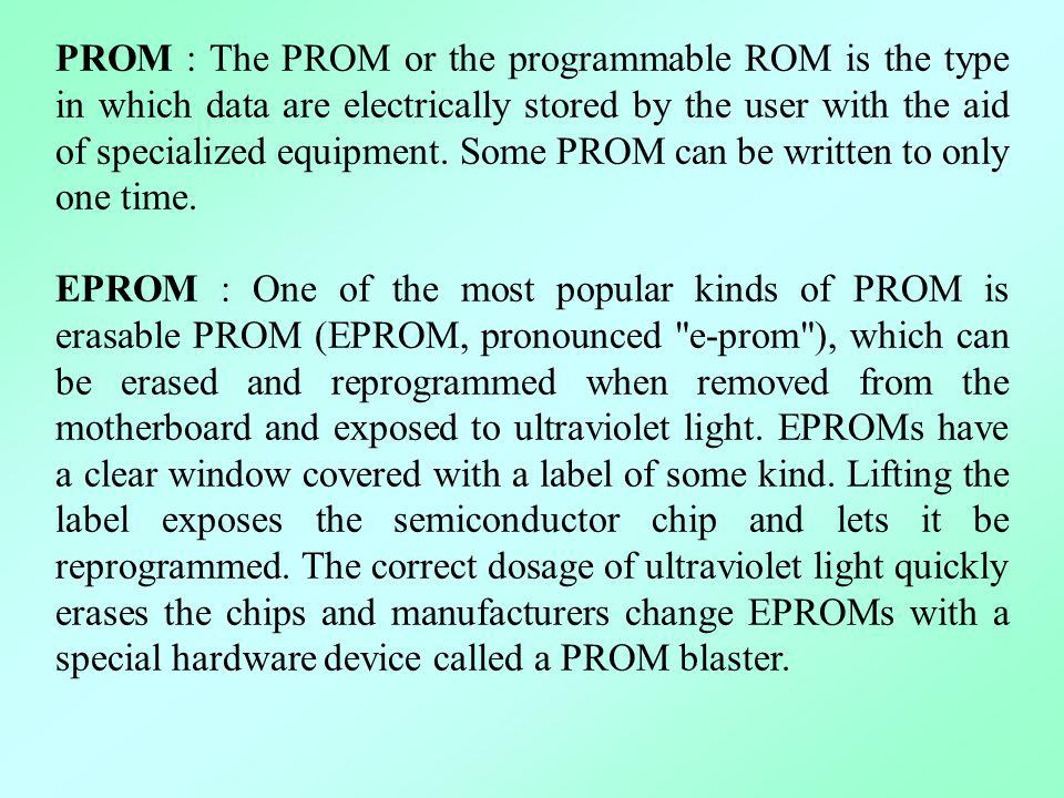 PROM : The PROM or the programmable ROM is the type in which data are electrically stored by the user with the aid of specialized equipment. Some PROM can be written to only one time.