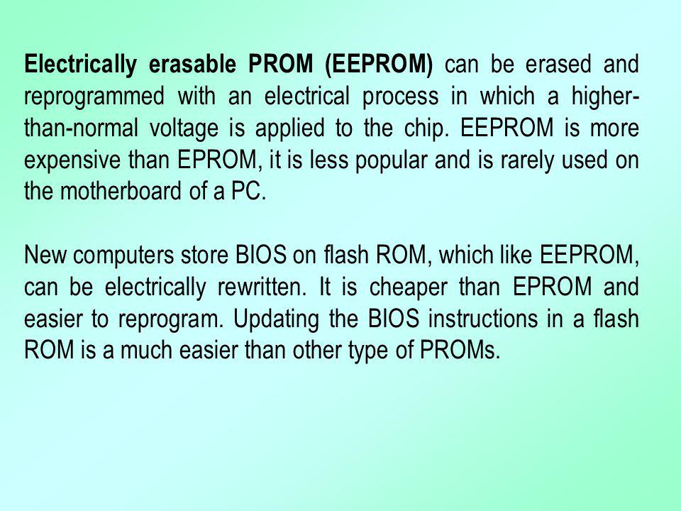 Electrically erasable PROM (EEPROM) can be erased and reprogrammed with an electrical process in which a higher-than-normal voltage is applied to the chip. EEPROM is more expensive than EPROM, it is less popular and is rarely used on the motherboard of a PC.