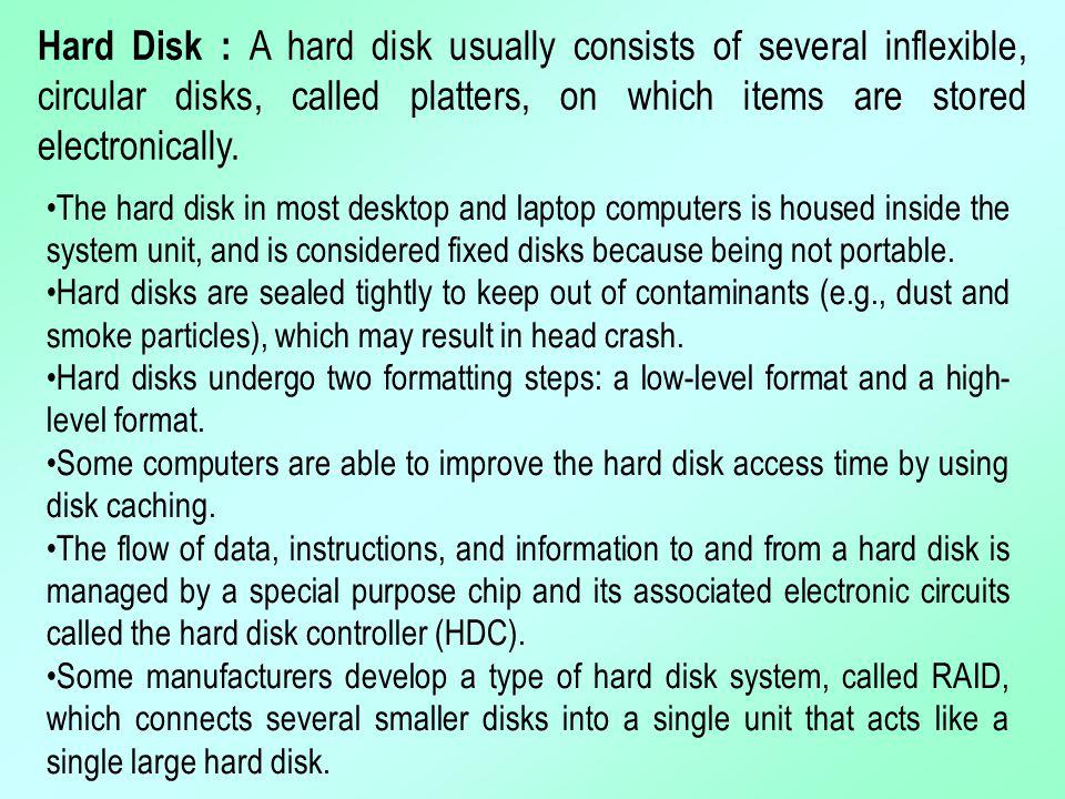 Hard Disk : A hard disk usually consists of several inflexible, circular disks, called platters, on which items are stored electronically.