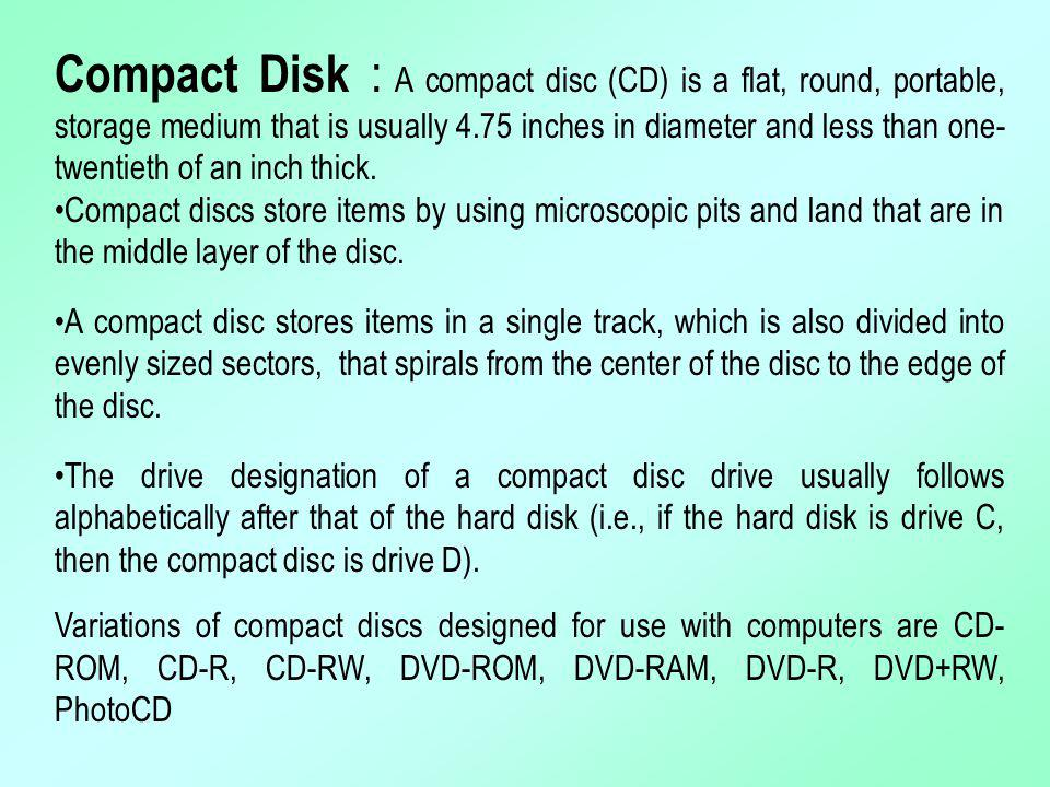 Compact Disk : A compact disc (CD) is a flat, round, portable, storage medium that is usually 4.75 inches in diameter and less than one-twentieth of an inch thick.