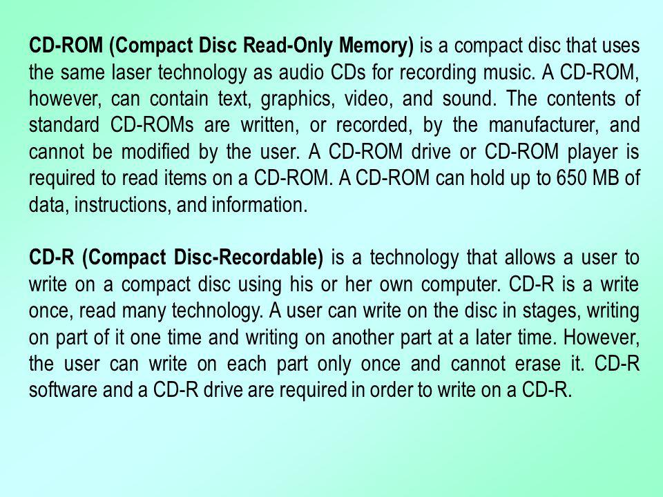 CD-ROM (Compact Disc Read-Only Memory) is a compact disc that uses the same laser technology as audio CDs for recording music. A CD-ROM, however, can contain text, graphics, video, and sound. The contents of standard CD-ROMs are written, or recorded, by the manufacturer, and cannot be modified by the user. A CD-ROM drive or CD-ROM player is required to read items on a CD-ROM. A CD-ROM can hold up to 650 MB of data, instructions, and information.