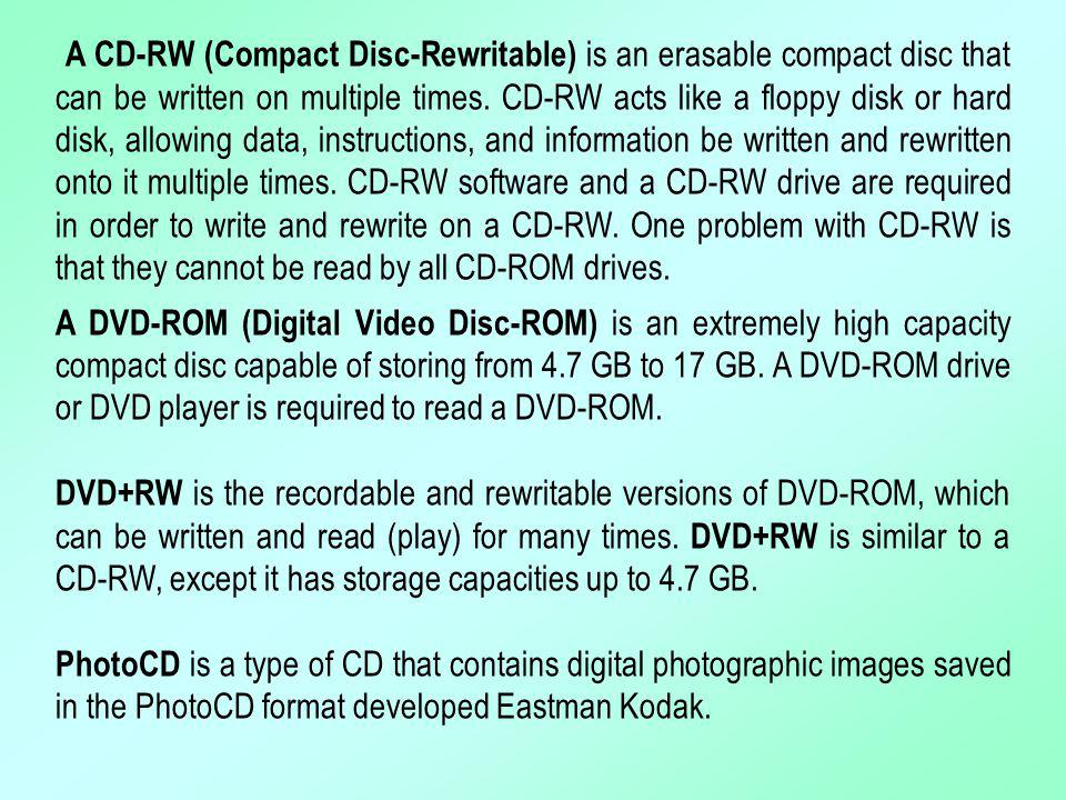 A CD-RW (Compact Disc-Rewritable) is an erasable compact disc that can be written on multiple times. CD-RW acts like a floppy disk or hard disk, allowing data, instructions, and information be written and rewritten onto it multiple times. CD-RW software and a CD-RW drive are required in order to write and rewrite on a CD-RW. One problem with CD-RW is that they cannot be read by all CD-ROM drives.