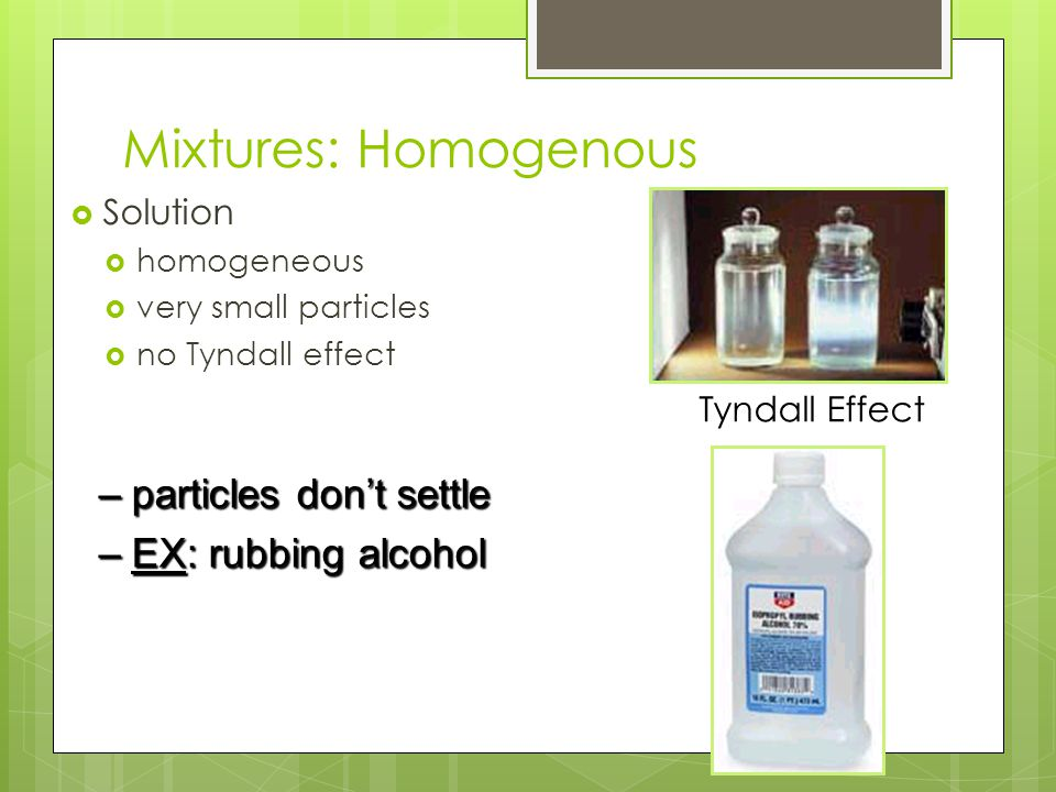 Mixtures: Homogenous particles don't settle EX: rubbing alcohol
