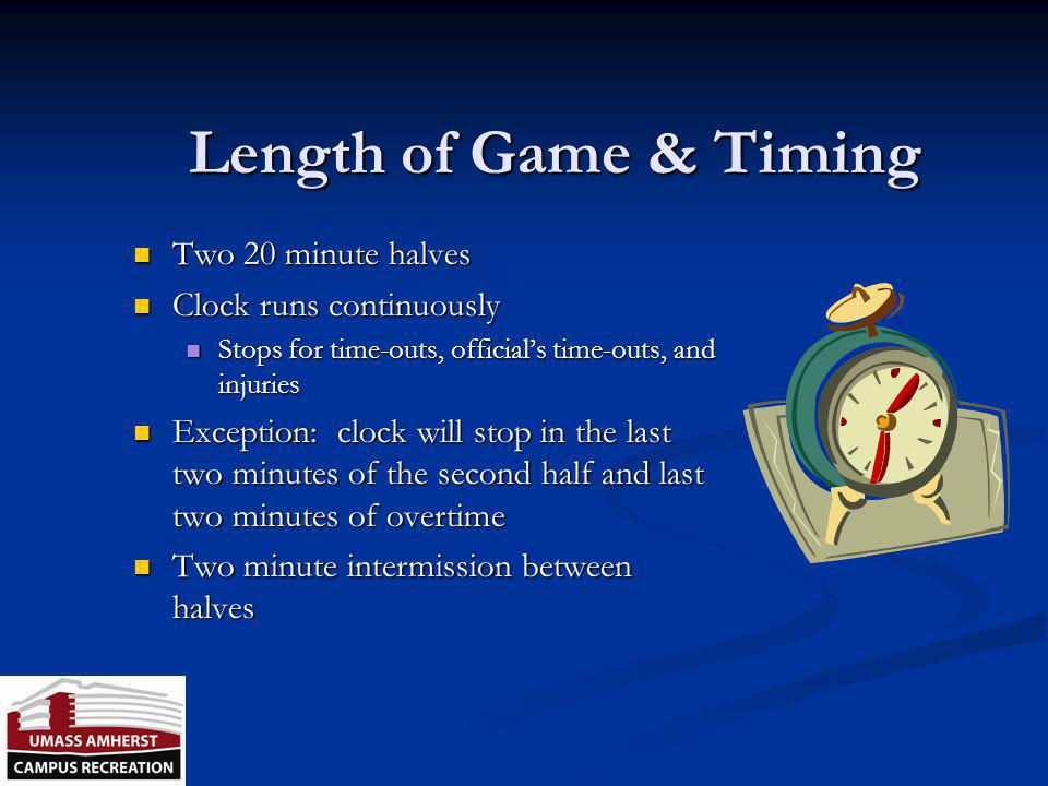 Length of Game & Timing Two 20 minute halves Clock runs continuously