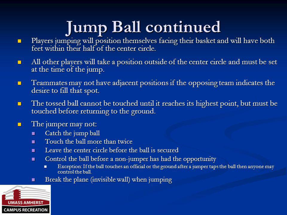 Jump Ball continued Players jumping will position themselves facing their basket and will have both feet within their half of the center circle.