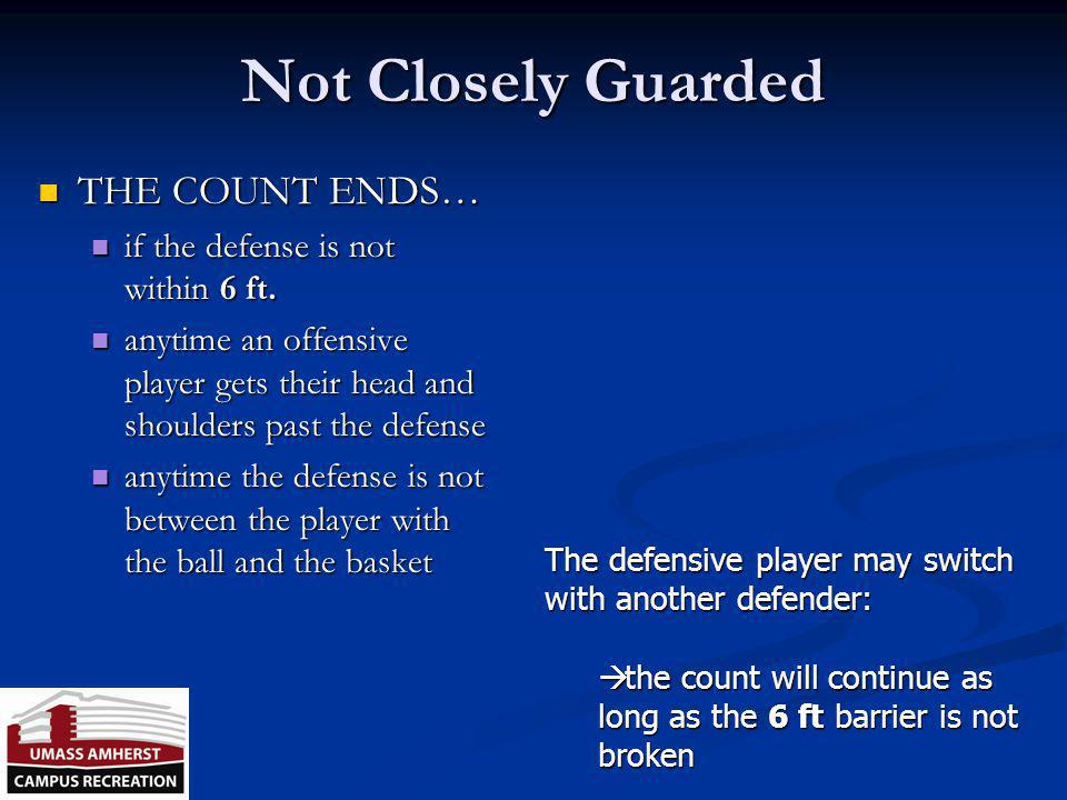 Not Closely Guarded THE COUNT ENDS… if the defense is not within 6 ft.