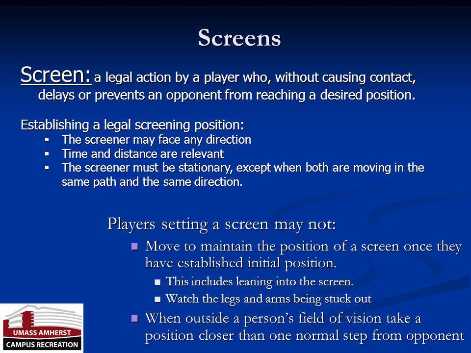Screens Screen: a legal action by a player who, without causing contact, delays or prevents an opponent from reaching a desired position.