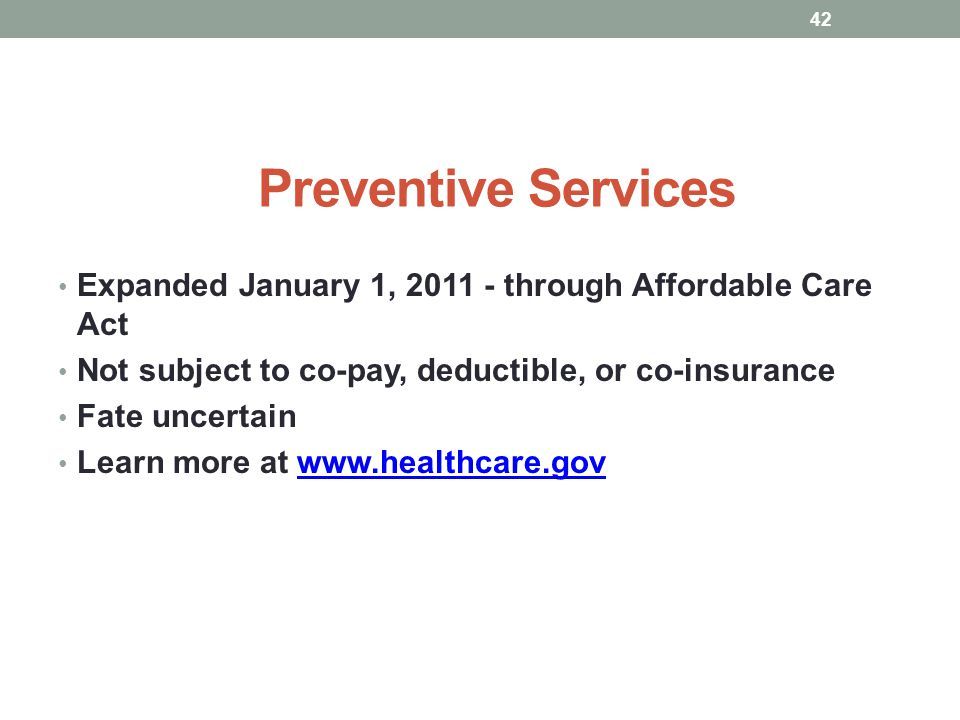Preventive Services Expanded January 1, 2011 - through Affordable Care Act. Not subject to co-pay, deductible, or co-insurance.
