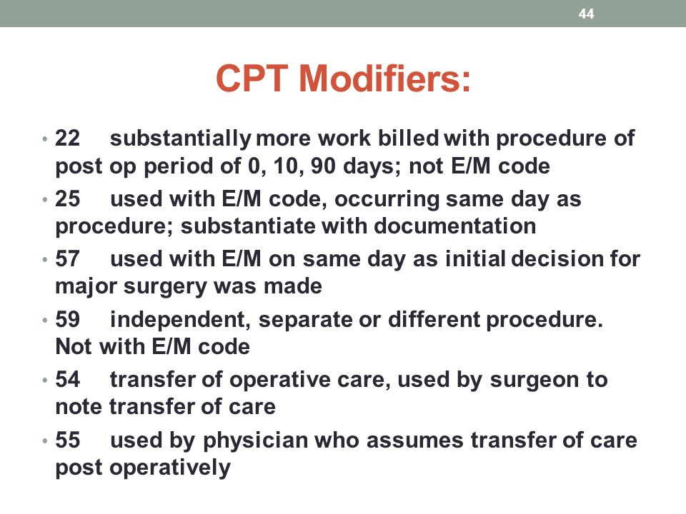 CPT Modifiers: 22 substantially more work billed with procedure of post op period of 0, 10, 90 days; not E/M code.