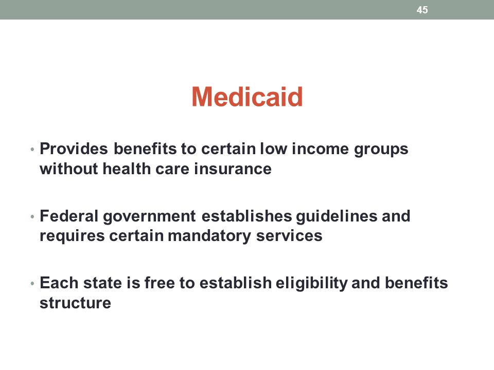 Medicaid Provides benefits to certain low income groups without health care insurance.