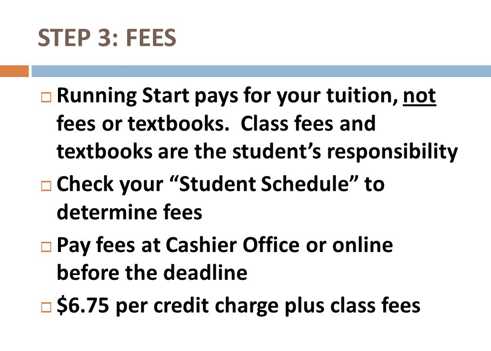 STEP 3: FEES Running Start pays for your tuition, not fees or textbooks. Class fees and textbooks are the student's responsibility.