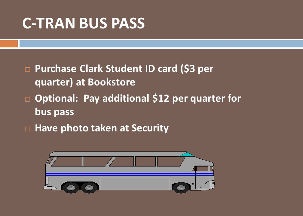 C-TRAN BUS PASS Purchase Clark Student ID card ($3 per quarter) at Bookstore. Optional: Pay additional $12 per quarter for bus pass.