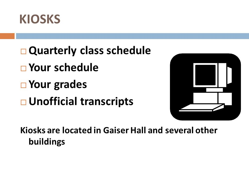 KIOSKS Quarterly class schedule Your schedule Your grades