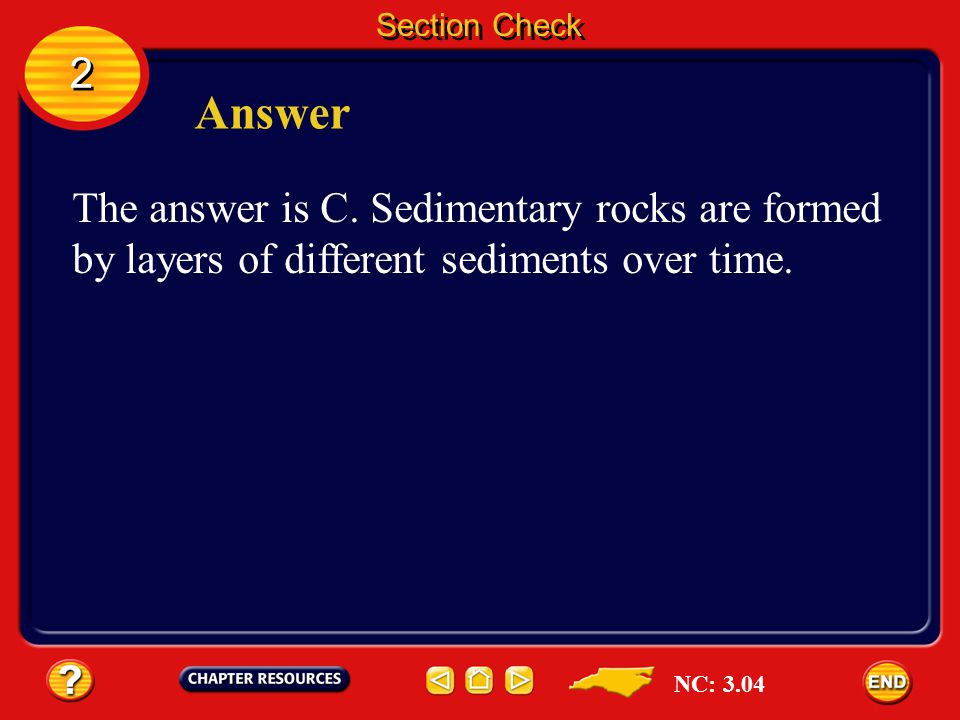 Section Check 2. Answer. The answer is C. Sedimentary rocks are formed by layers of different sediments over time.