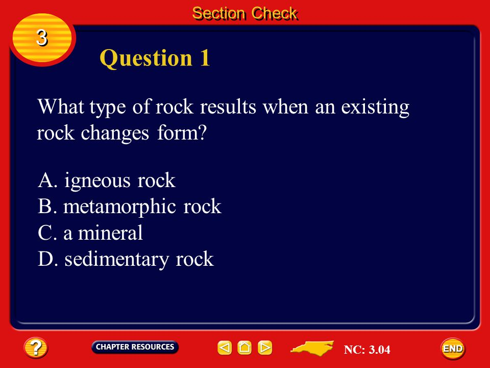 Section Check 3. Question 1. What type of rock results when an existing rock changes form A. igneous rock.