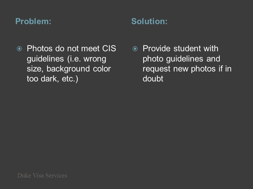 Problem: Solution: Photos do not meet CIS guidelines (i.e. wrong size, background color too dark, etc.)