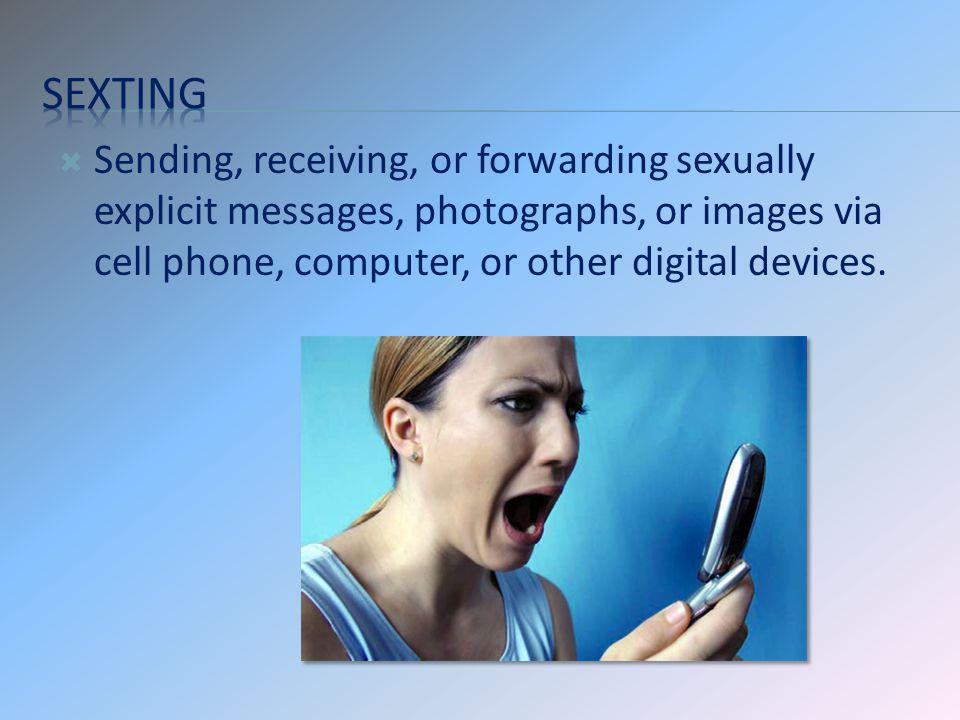 Sexting Sending, receiving, or forwarding sexually explicit messages, photographs, or images via cell phone, computer, or other digital devices.