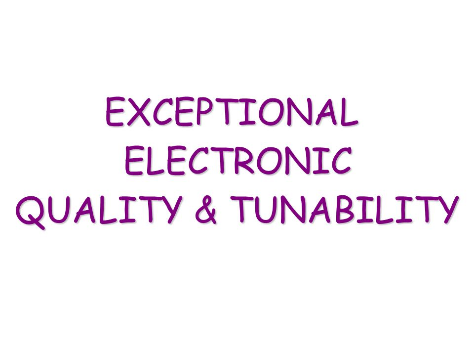 EXCEPTIONAL ELECTRONIC QUALITY & TUNABILITY