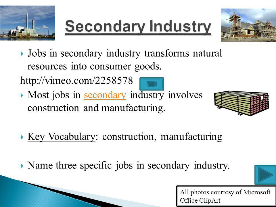 Secondary Industry Jobs in secondary industry transforms natural resources into consumer goods. http://vimeo.com/2258578.