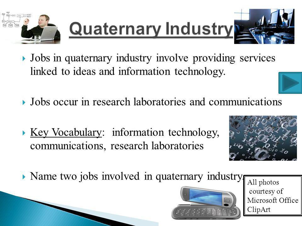Quaternary Industry Jobs in quaternary industry involve providing services linked to ideas and information technology.