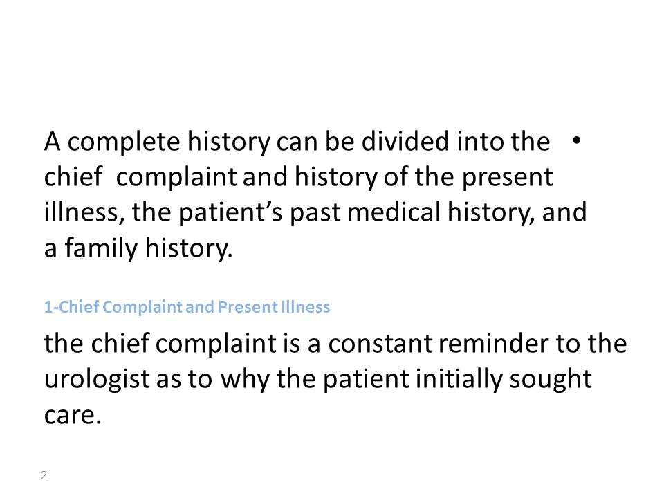 A complete history can be divided into the chief complaint and history of the present illness, the patient's past medical history, and a family history.