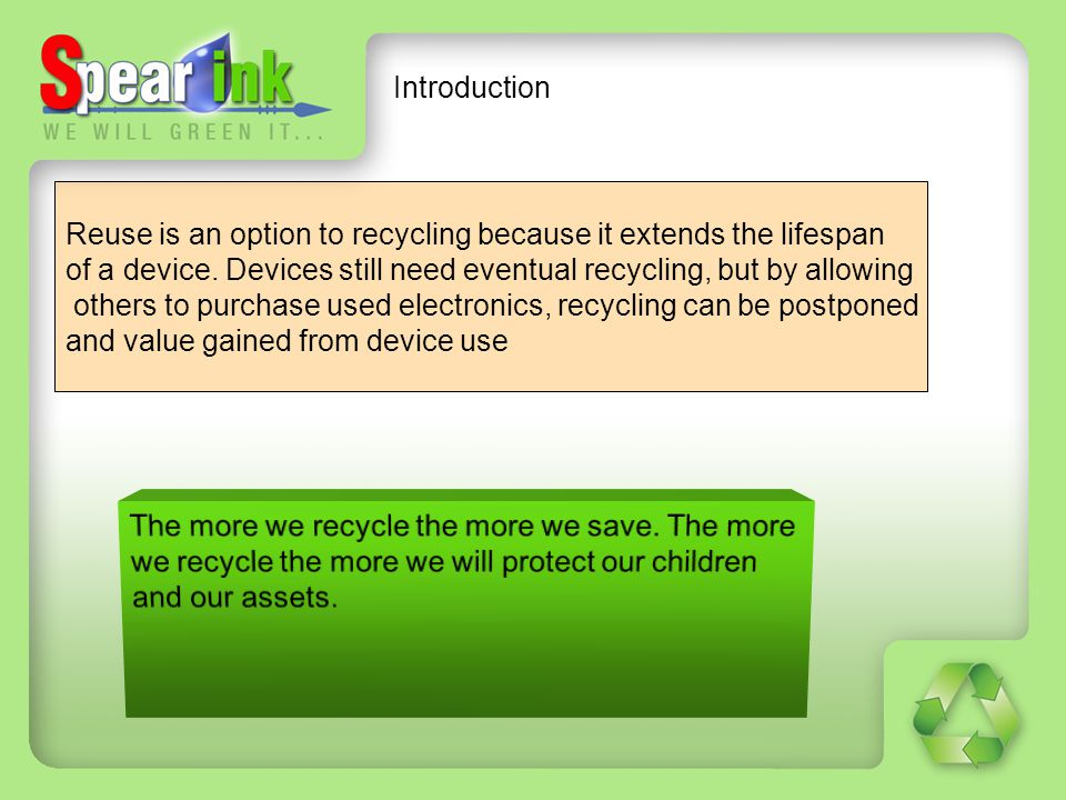 Introduction Reuse is an option to recycling because it extends the lifespan. of a device. Devices still need eventual recycling, but by allowing.