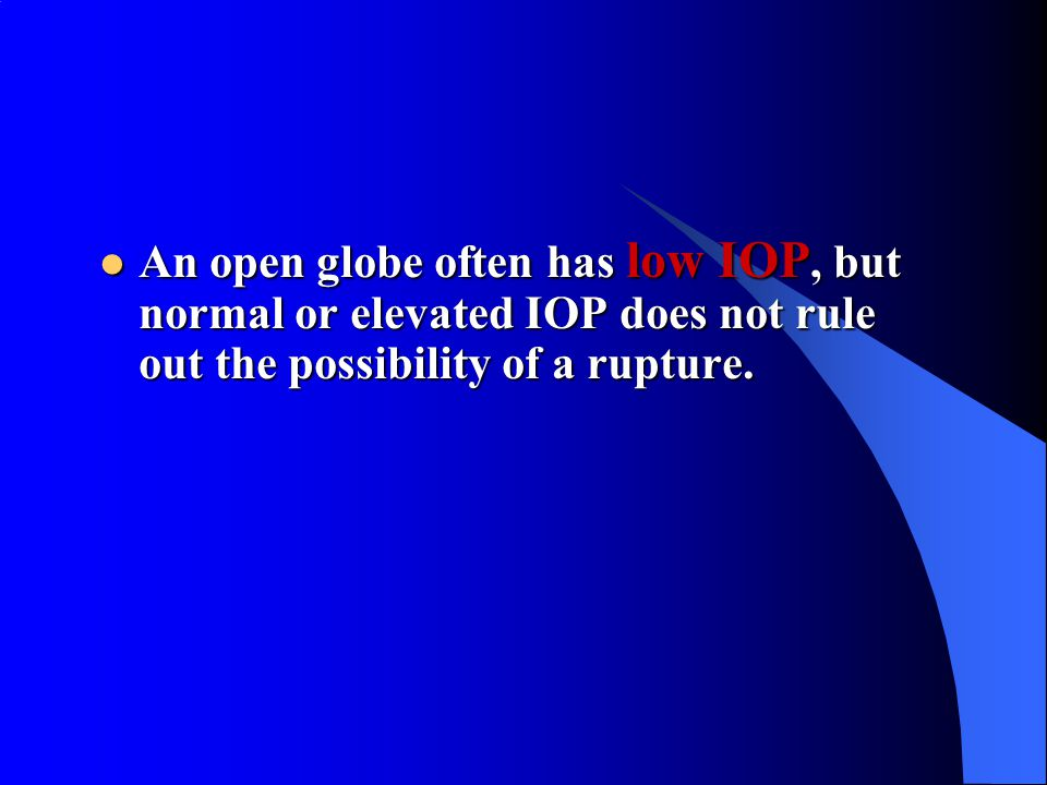 An open globe often has low IOP, but normal or elevated IOP does not rule out the possibility of a rupture.