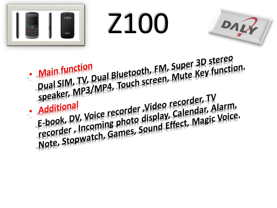 Z100 Main function. Dual SIM, TV, Dual Bluetooth, FM, Super 3D stereo speaker, MP3/MP4, Touch screen, Mute Key function.