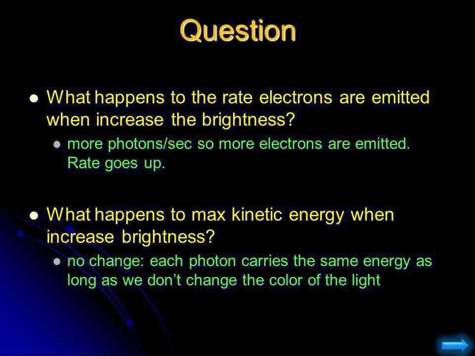 Question What happens to the rate electrons are emitted when increase the brightness more photons/sec so more electrons are emitted. Rate goes up.