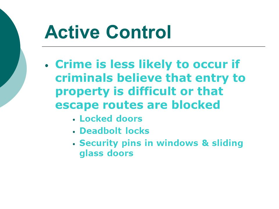 Active Control Crime is less likely to occur if criminals believe that entry to property is difficult or that escape routes are blocked.