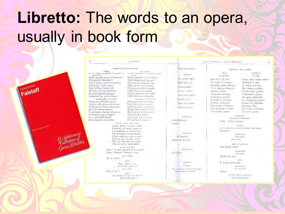 Libretto: The words to an opera, usually in book form