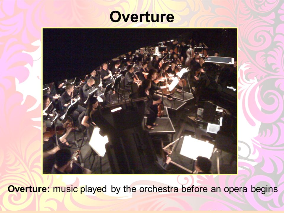 Overture Overture: music played by the orchestra before an opera begins