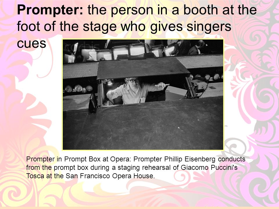 Prompter: the person in a booth at the foot of the stage who gives singers cues