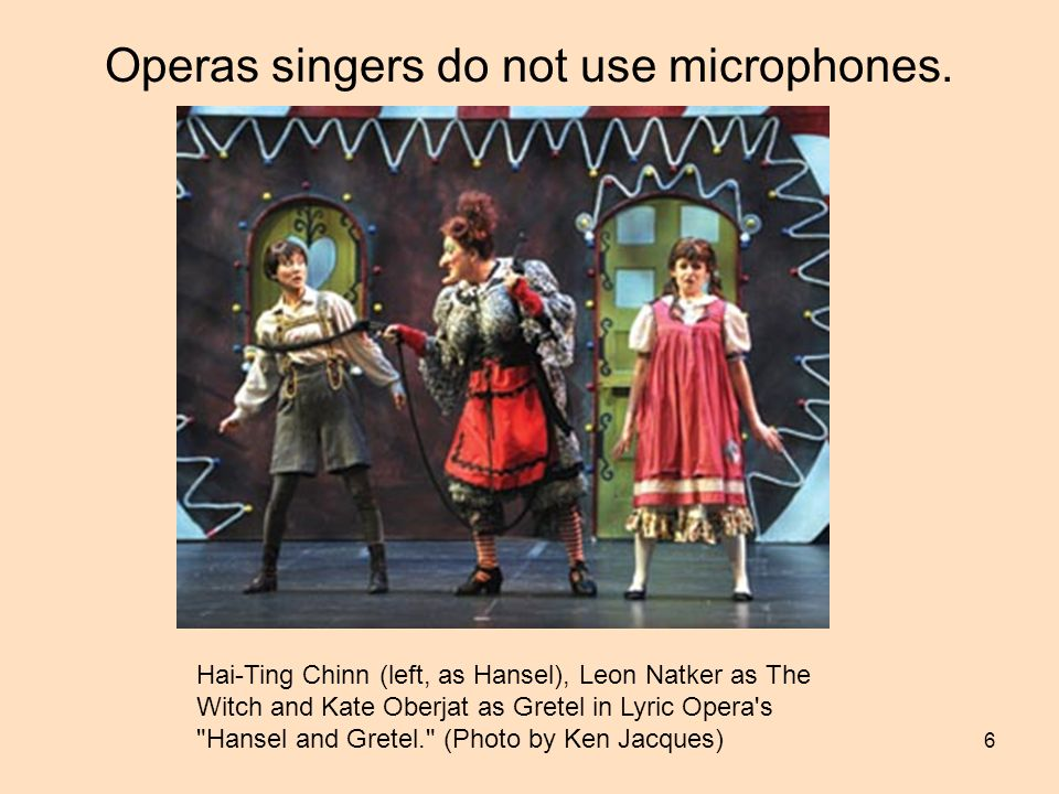 Operas singers do not use microphones.