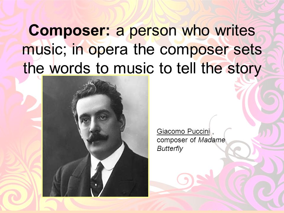 Composer: a person who writes music; in opera the composer sets the words to music to tell the story