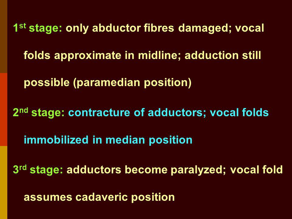 1st stage: only abductor fibres damaged; vocal folds approximate in midline; adduction still possible (paramedian position) 2nd stage: contracture of adductors; vocal folds immobilized in median position 3rd stage: adductors become paralyzed; vocal fold assumes cadaveric position