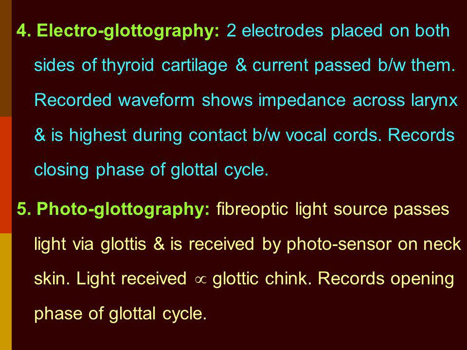 4. Electro-glottography: 2 electrodes placed on both sides of thyroid cartilage & current passed b/w them. Recorded waveform shows impedance across larynx & is highest during contact b/w vocal cords. Records closing phase of glottal cycle.