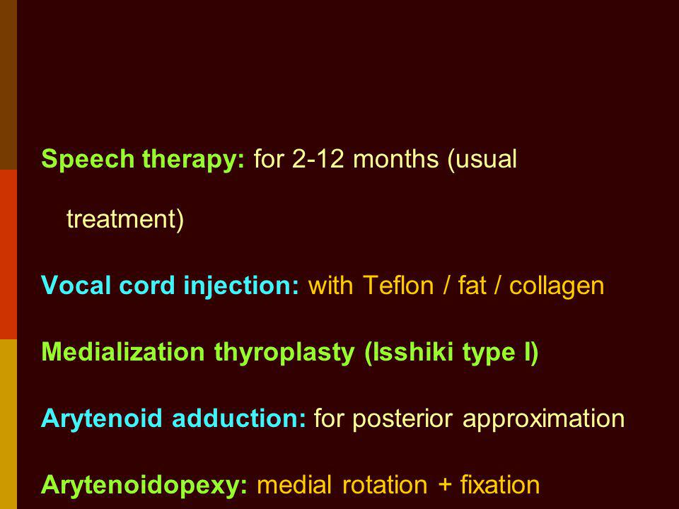 Speech therapy: for 2-12 months (usual treatment) Vocal cord injection: with Teflon / fat / collagen Medialization thyroplasty (Isshiki type I) Arytenoid adduction: for posterior approximation Arytenoidopexy: medial rotation + fixation Laryngeal re-innervation Combination of above